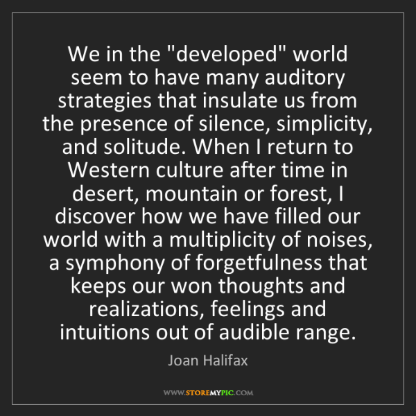 """Joan Halifax: We in the """"developed"""" world seem to have many auditory..."""