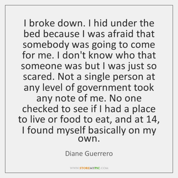 I broke down. I hid under the bed because I was afraid ...