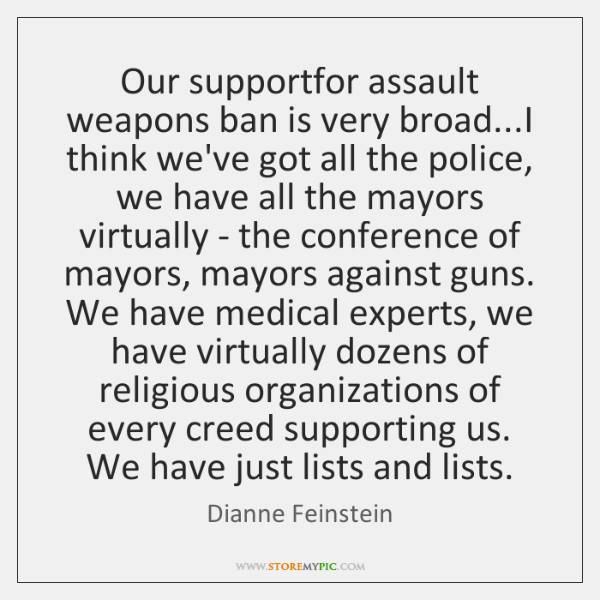 Our supportfor assault weapons ban is very broad...I think we've got ...