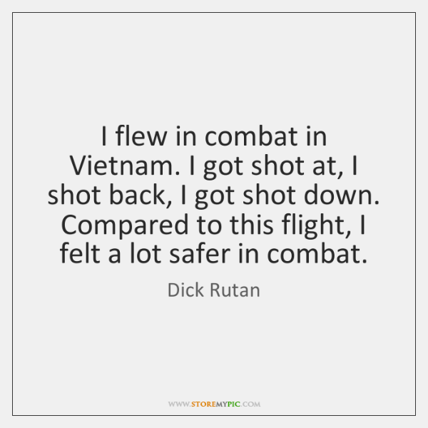 I flew in combat in Vietnam. I got shot at, I shot ...