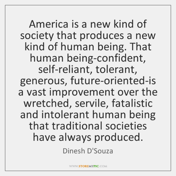 America is a new kind of society that produces a new kind ..., Dinesh D'Souza Quotes