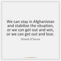 dinesh-dsouza-we-can-stay-in-afghanistan-and-stabilize-quote-on-storemypic-4b330