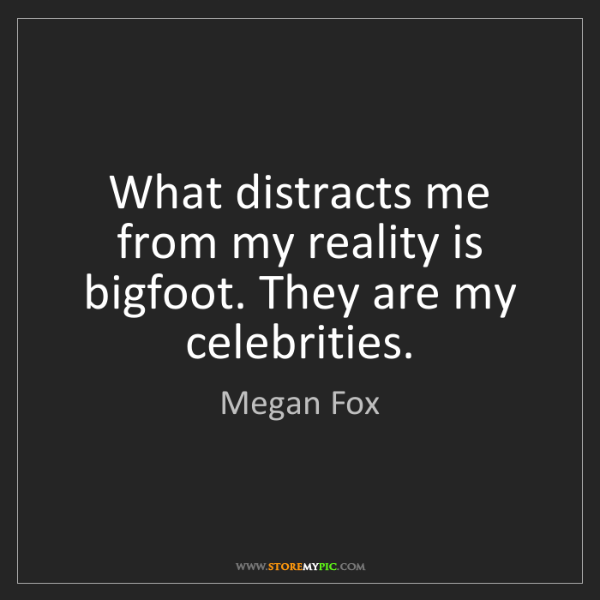 Megan Fox: What distracts me from my reality is bigfoot. They are...