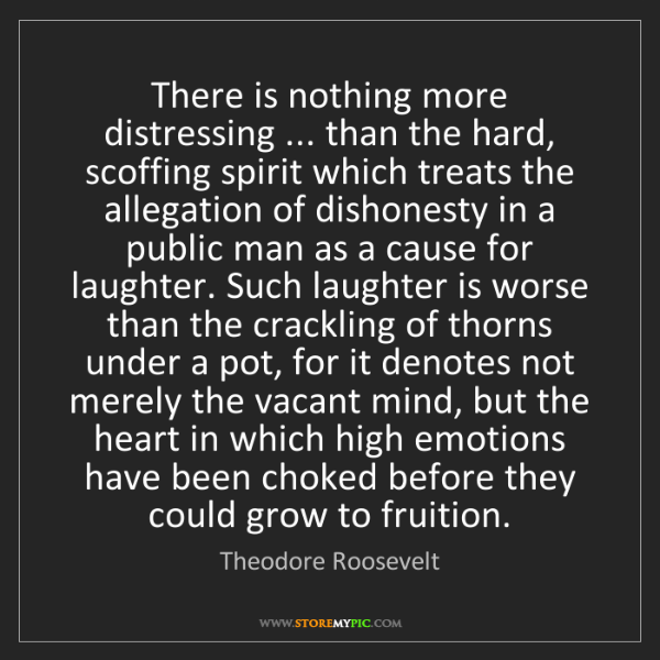 Theodore Roosevelt: There is nothing more distressing ... than the hard,...