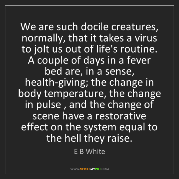 E B White: We are such docile creatures, normally, that it takes...