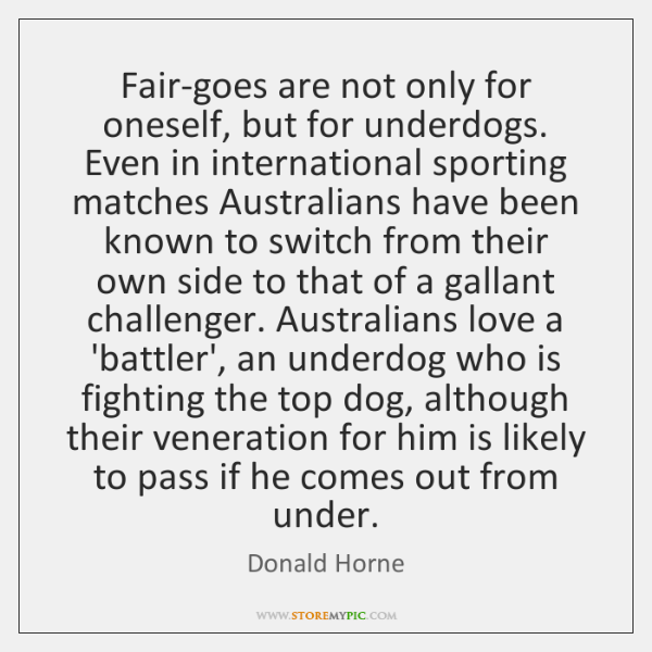 Fair-goes are not only for oneself, but for underdogs. Even in international ...