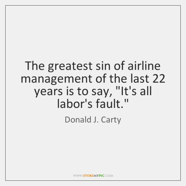 The greatest sin of airline management of the last 22 years is to ...
