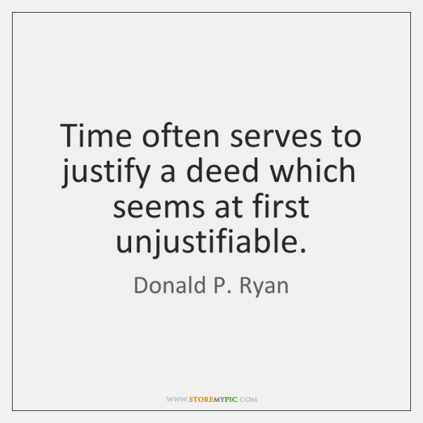 Time often serves to justify a deed which seems at first unjustifiable.