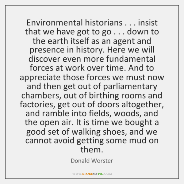 Environmental historians . . . insist that we have got to go . . . down to the ...