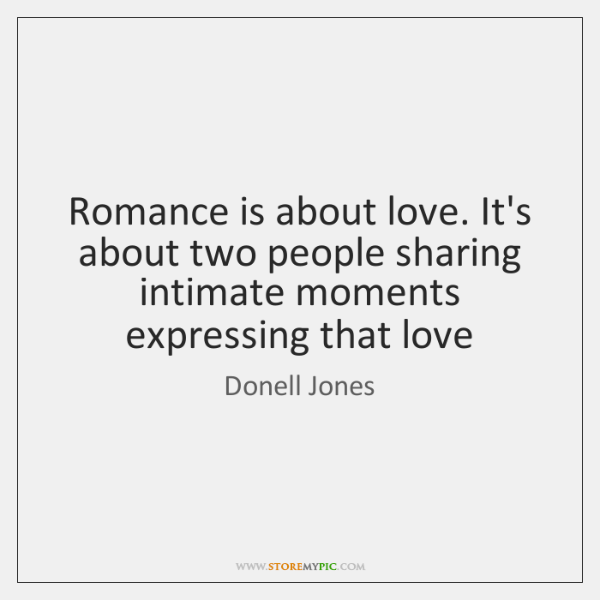 Romance is about love. It's about two people sharing intimate moments expressing ...
