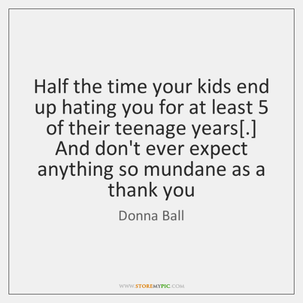 Half the time your kids end up hating you for at least 5 ...
