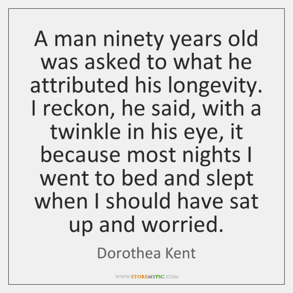 A man ninety years old was asked to what he attributed his ...