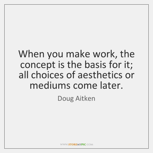 When you make work, the concept is the basis for it; all ...