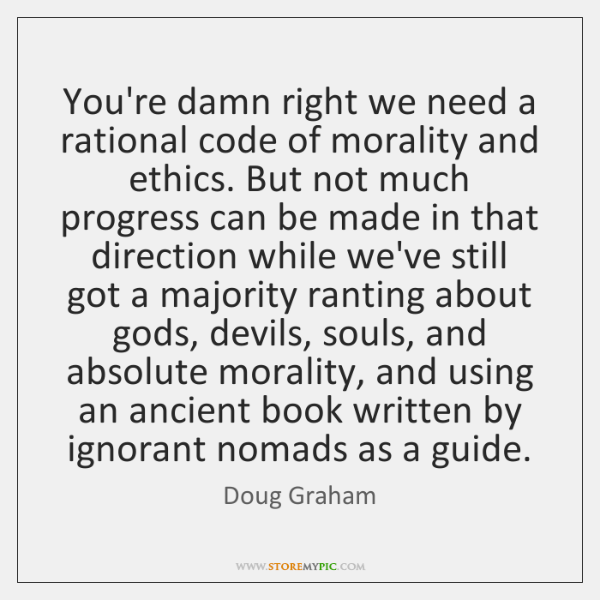 You're damn right we need a rational code of morality and ethics. ...