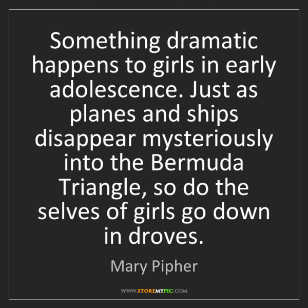 Mary Pipher: Something dramatic happens to girls in early adolescence....