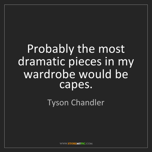 Tyson Chandler: Probably the most dramatic pieces in my wardrobe would...