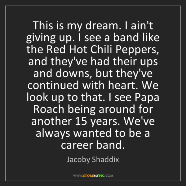 Jacoby Shaddix: This is my dream. I ain't giving up. I see a band like...