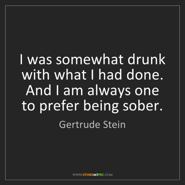 Gertrude Stein: I was somewhat drunk with what I had done. And I am always...