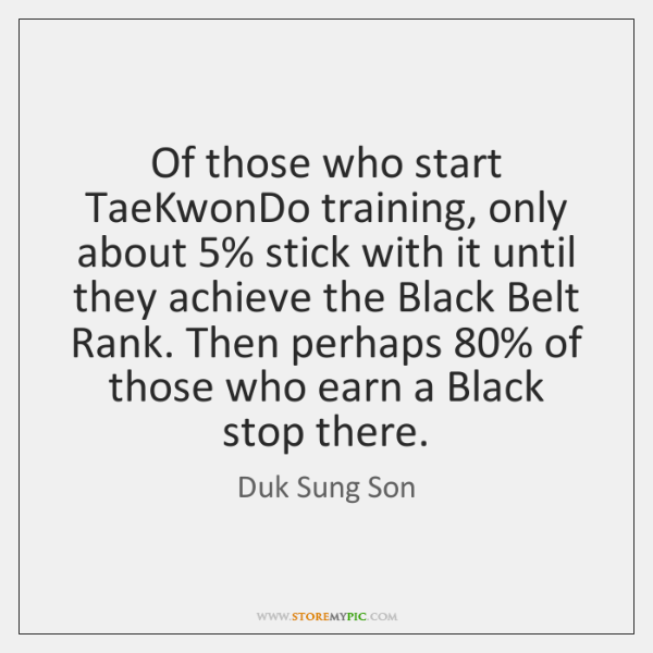Of those who start TaeKwonDo training, only about 5% stick with it until ...