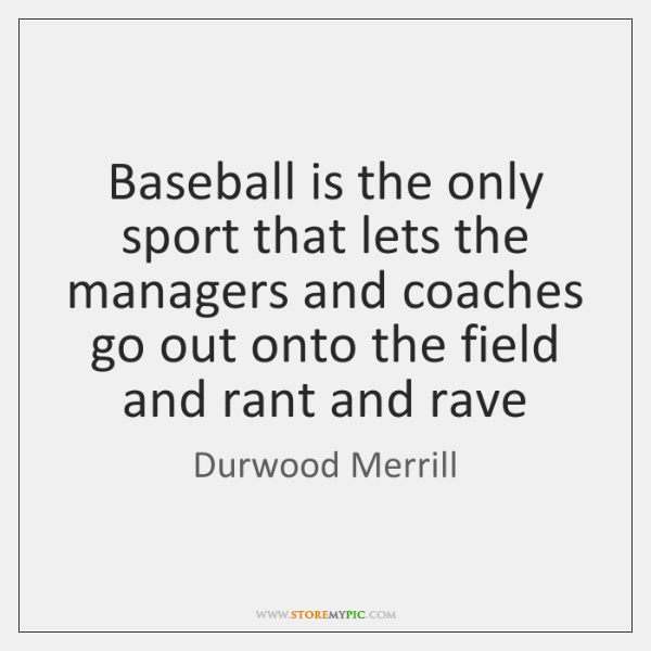 Baseball is the only sport that lets the managers and coaches go ...
