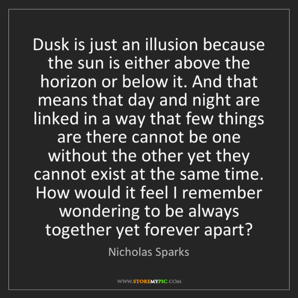 Nicholas Sparks: Dusk is just an illusion because the sun is either above...