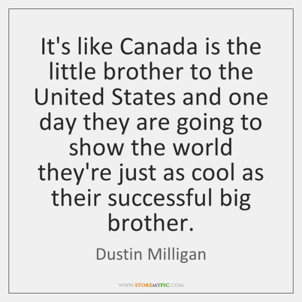 It's like Canada is the little brother to the United States and ...