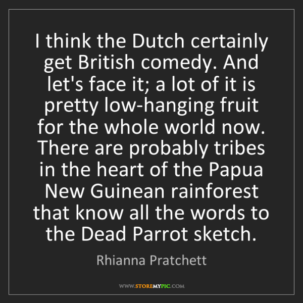 Rhianna Pratchett: I think the Dutch certainly get British comedy. And let's...