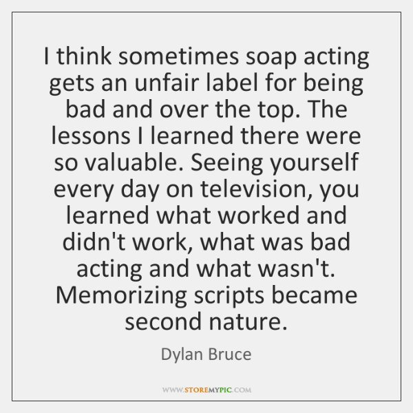 I think sometimes soap acting gets an unfair label for being bad ...