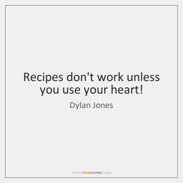 Recipes don't work unless you use your heart!
