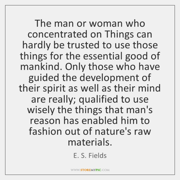 The man or woman who concentrated on Things can hardly be trusted ...