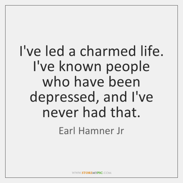 I've led a charmed life. I've known people who have been depressed, ...