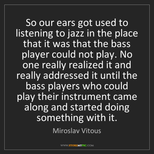 Miroslav Vitous: So our ears got used to listening to jazz in the place...