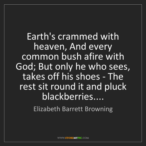 Elizabeth Barrett Browning: Earth's crammed with heaven, And every common bush afire...