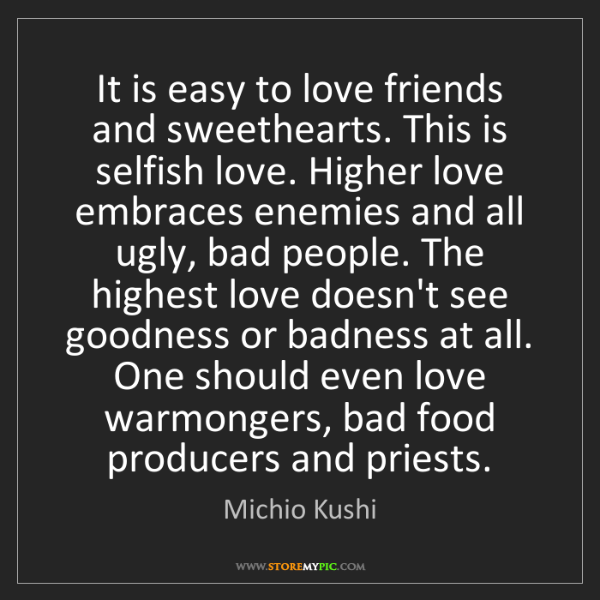 Michio Kushi: It is easy to love friends and sweethearts. This is selfish...