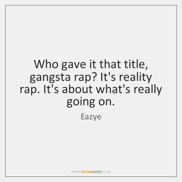 Who gave it that title, gangsta rap? It's reality rap. It's about ...