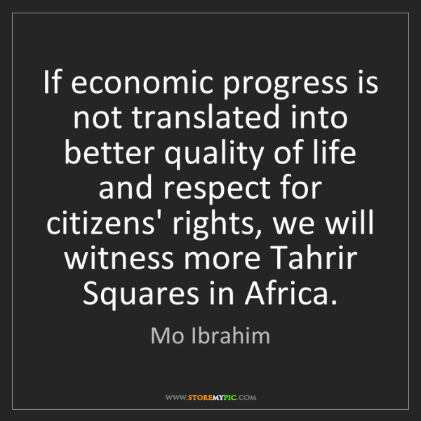 Mo Ibrahim: If economic progress is not translated into better quality...