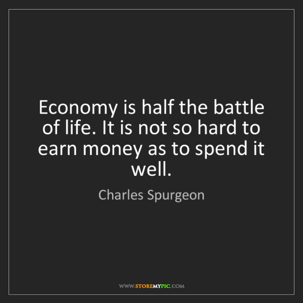 Charles Spurgeon: Economy is half the battle of life. It is not so hard...