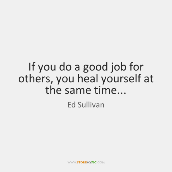 If you do a good job for others, you heal yourself at ...