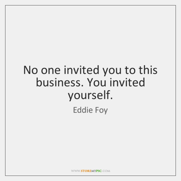 No one invited you to this business. You invited yourself.