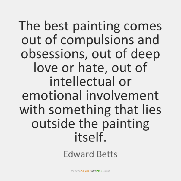 The best painting comes out of compulsions and obsessions, out of deep ...