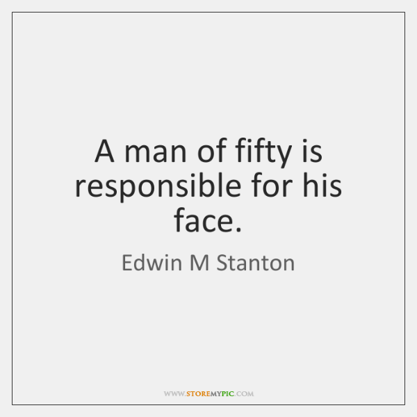 A man of fifty is responsible for his face.