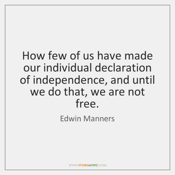 How few of us have made our individual declaration of independence, and ...