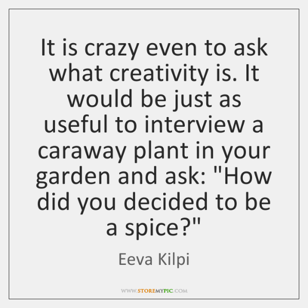 It is crazy even to ask what creativity is. It would be ...