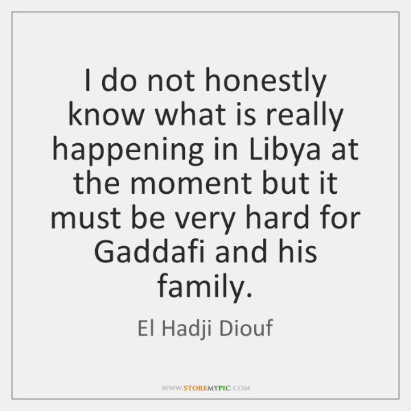 I do not honestly know what is really happening in Libya at ...