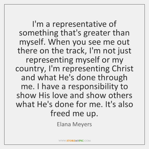 I'm a representative of something that's greater than myself. When you see ...