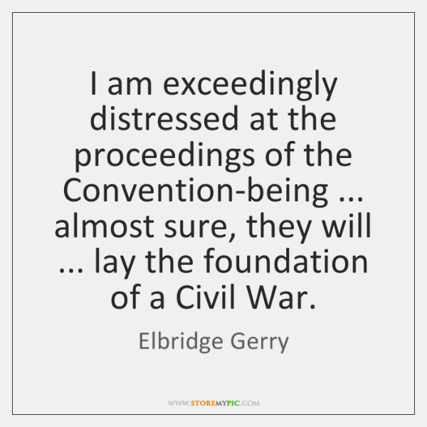 I am exceedingly distressed at the proceedings of the Convention-being ... almost sure, ...