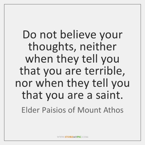 Do not believe your thoughts, neither when they tell you that you ...