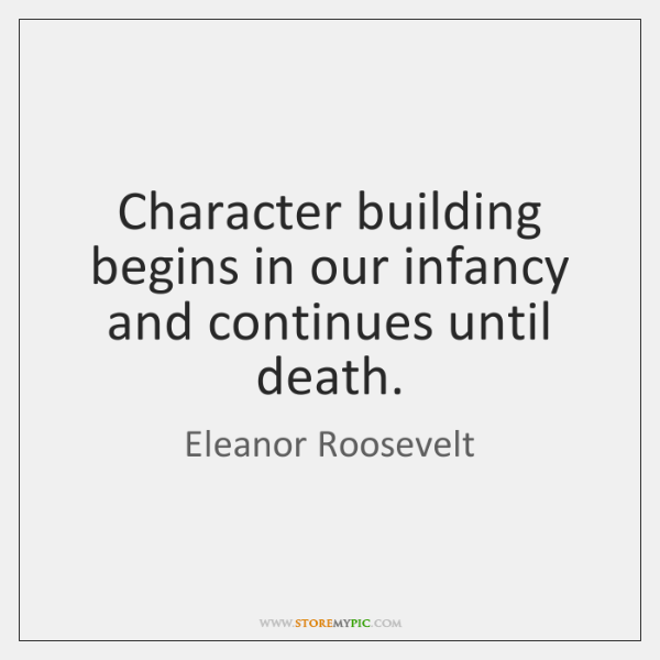 Character building begins in our infancy and continues until death.