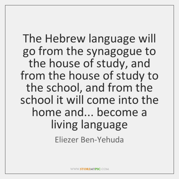 The Hebrew language will go from the synagogue to the house of ...