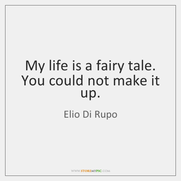 My life is a fairy tale. You could not make it up.